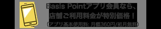 Basis Pointアプリ会員なら、店舗ご利用料金が特別価格!(アプリ基本使用料: 月額360円/初月無料)